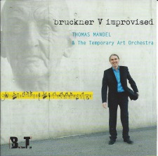 Bruckner V Improvised: Thomas Mandel and the Temporary Art Orchestra